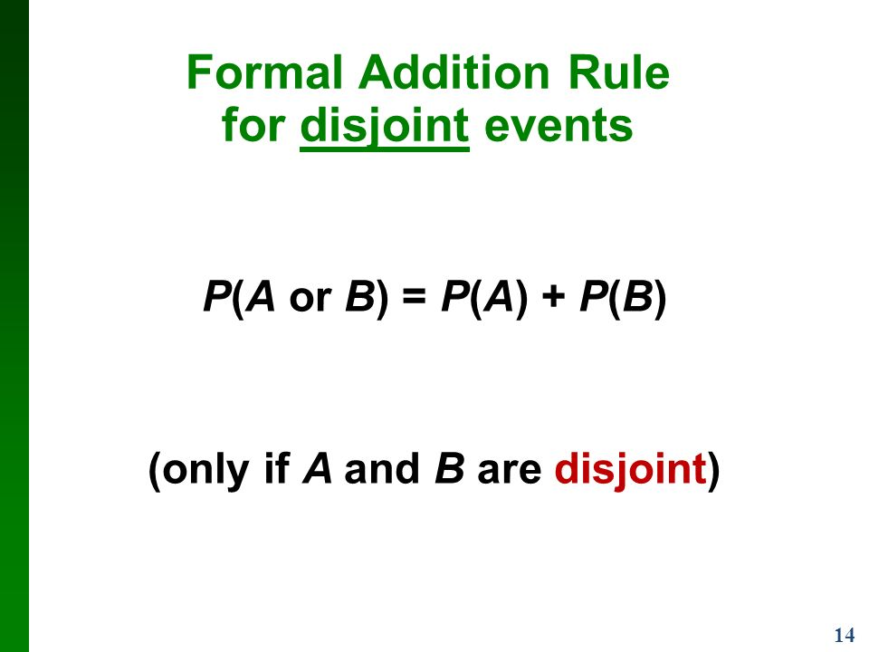 14 Formal Addition Rule for disjoint events P(A or B) = P(A) + P(B) (only if A and B are disjoint)