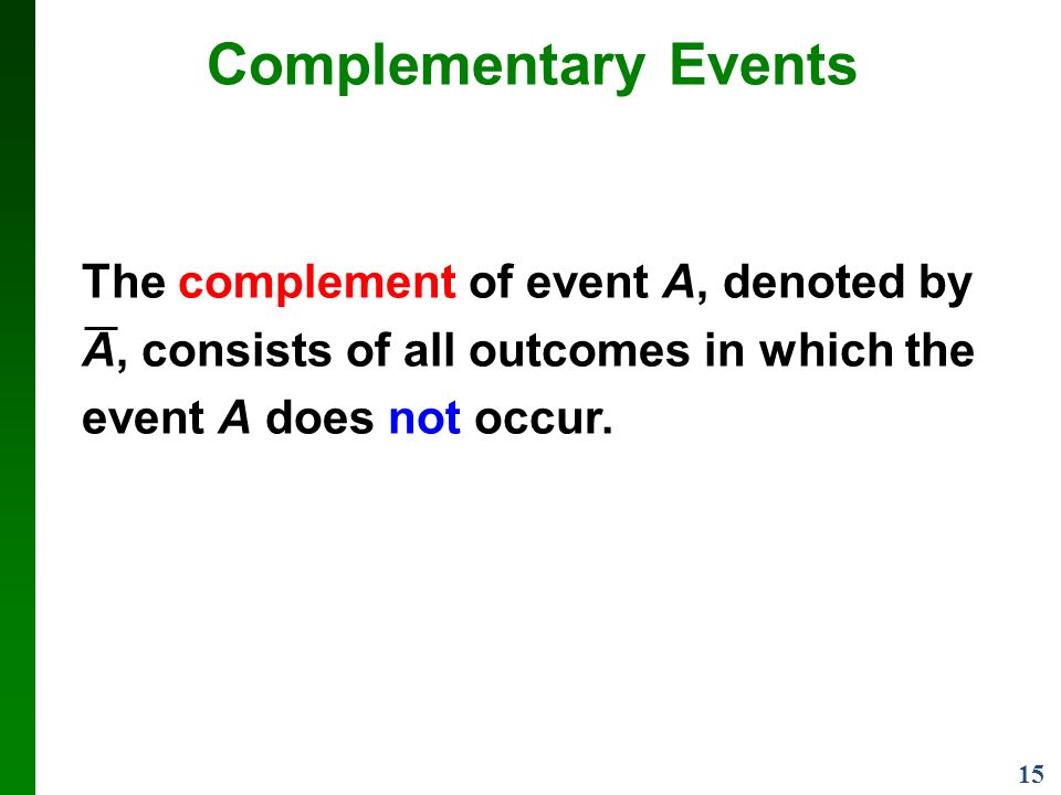 15 Complementary Events The complement of event A, denoted by A, consists of all outcomes in which the event A does not occur.