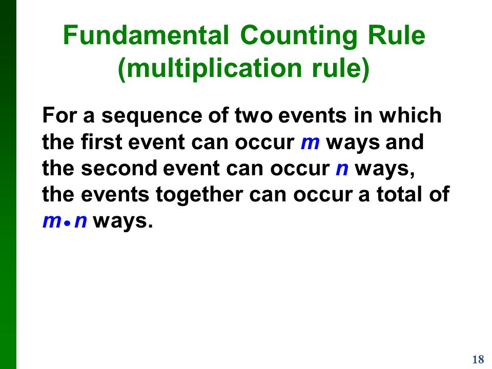 18 Fundamental Counting Rule (multiplication rule) For a sequence of two events in which the first event can occur m ways and the second event can occur n ways, the events together can occur a total of m n ways.
