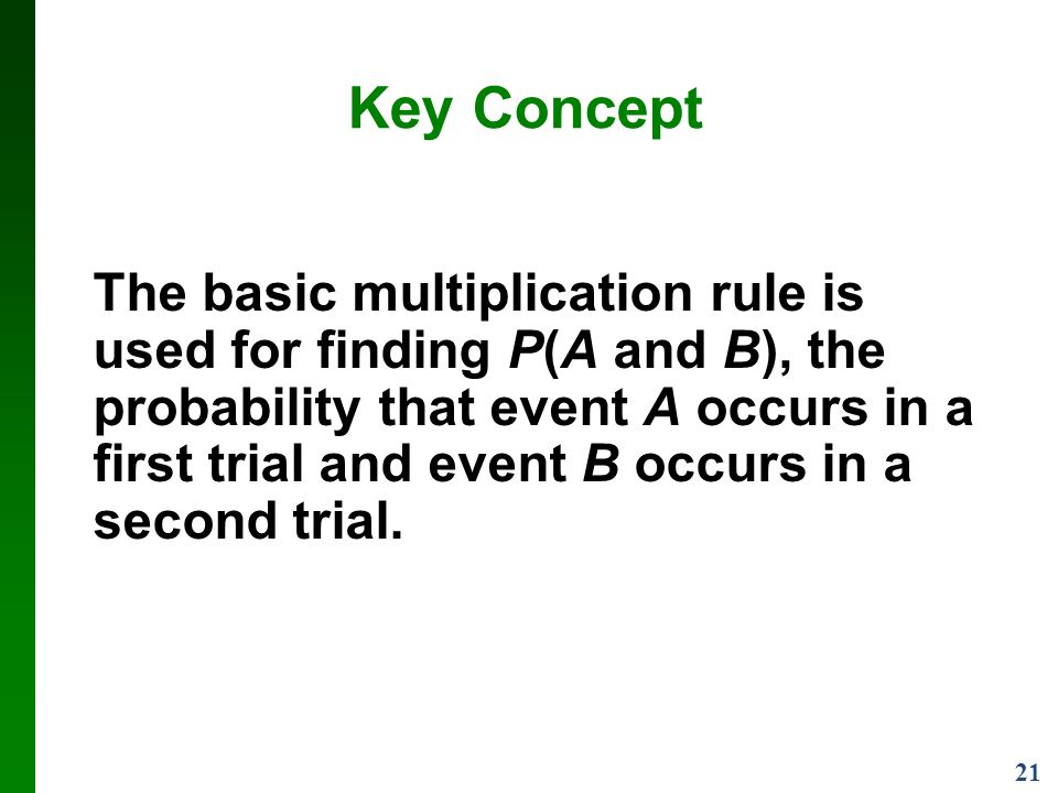 21 Key Concept The basic multiplication rule is used for finding P(A and B), the probability that event A occurs in a first trial and event B occurs in a second trial.