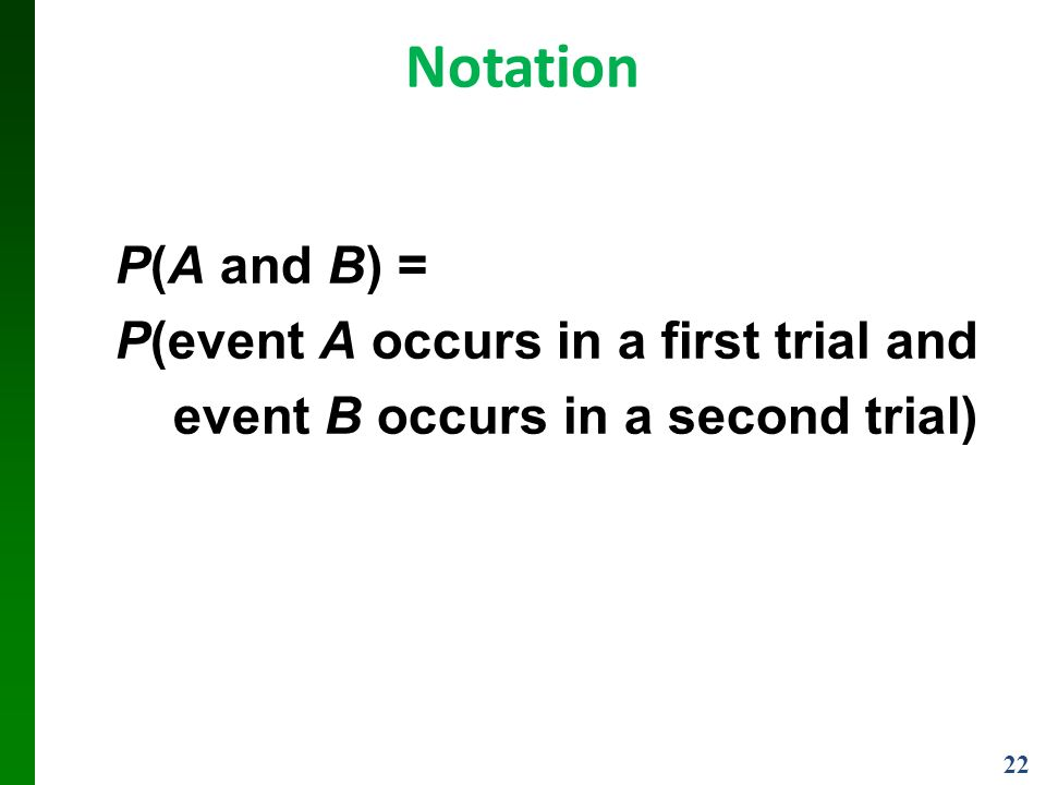 22 Notation P(A and B) = P(event A occurs in a first trial and event B occurs in a second trial)