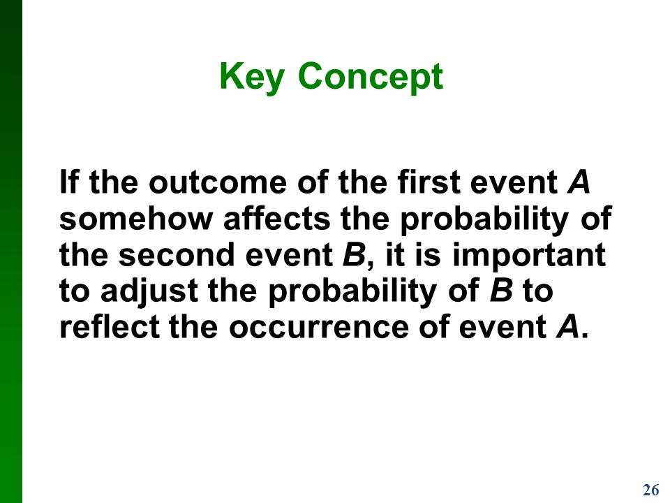 26 Key Concept If the outcome of the first event A somehow affects the probability of the second event B, it is important to adjust the probability of B to reflect the occurrence of event A.