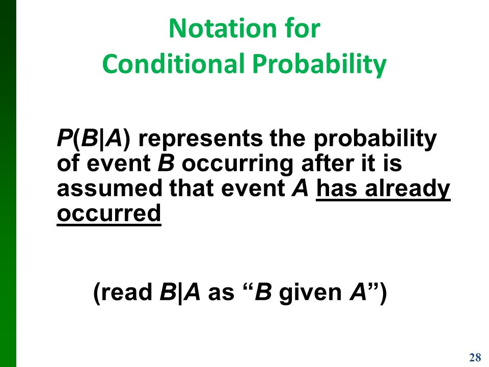 28 Notation for Conditional Probability P(B|A) represents the probability of event B occurring after it is assumed that event A has already occurred (read B|A as B given A )