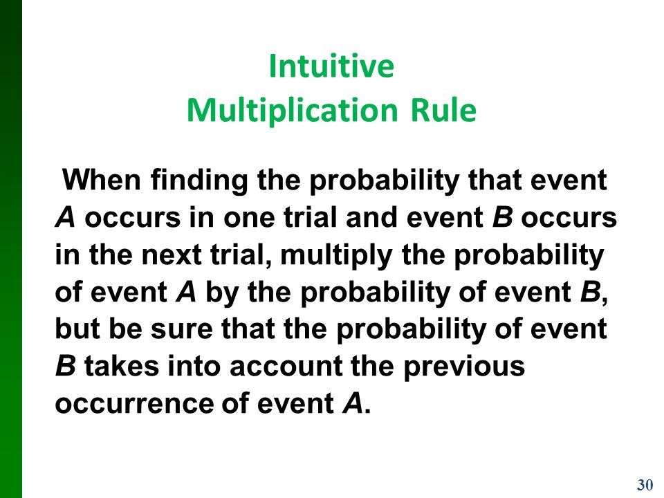 30 Intuitive Multiplication Rule When finding the probability that event A occurs in one trial and event B occurs in the next trial, multiply the probability of event A by the probability of event B, but be sure that the probability of event B takes into account the previous occurrence of event A.