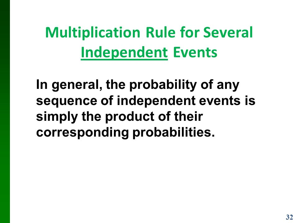 32 Multiplication Rule for Several Independent Events In general, the probability of any sequence of independent events is simply the product of their corresponding probabilities.