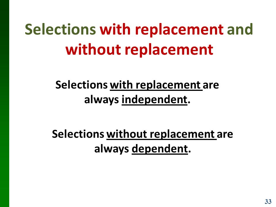 33 Selections with replacement and without replacement Selections with replacement are always independent.