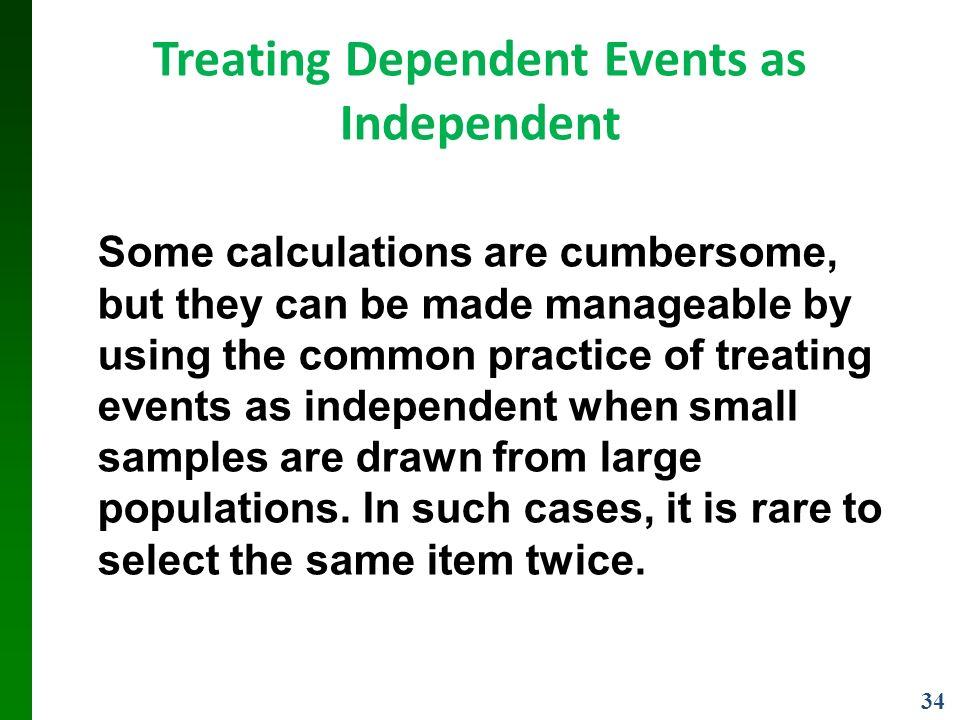 34 Treating Dependent Events as Independent Some calculations are cumbersome, but they can be made manageable by using the common practice of treating events as independent when small samples are drawn from large populations.