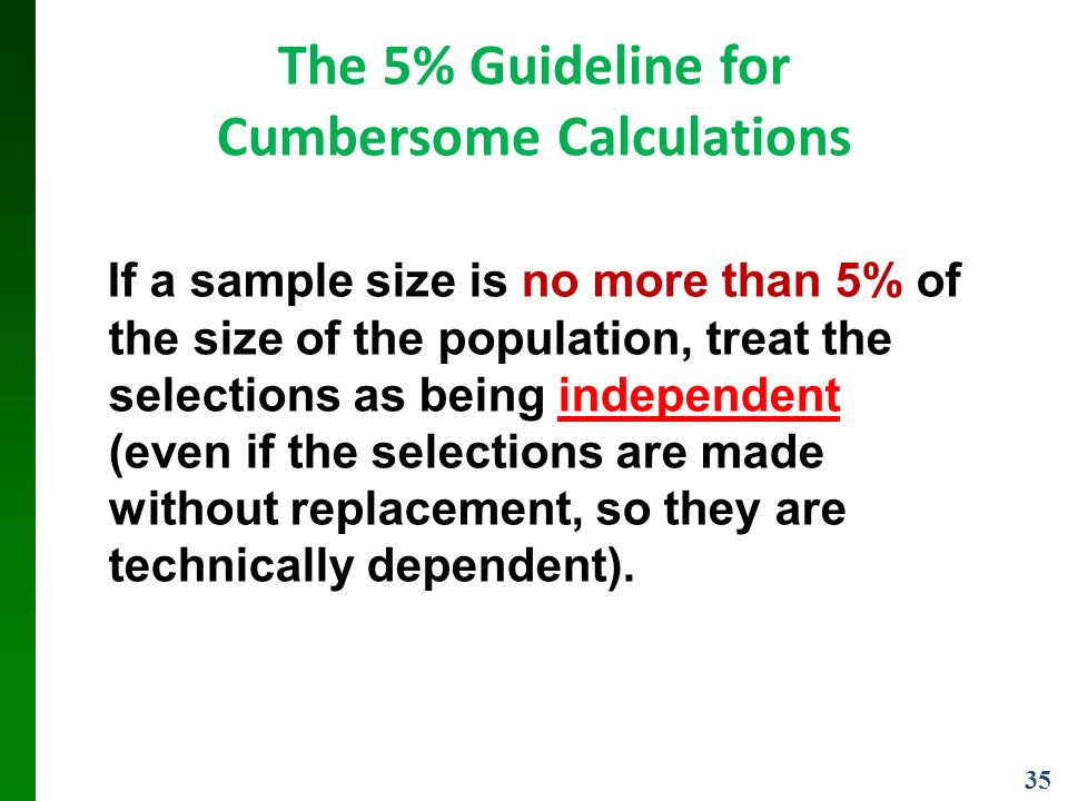 35 The 5% Guideline for Cumbersome Calculations If a sample size is no more than 5% of the size of the population, treat the selections as being independent (even if the selections are made without replacement, so they are technically dependent).