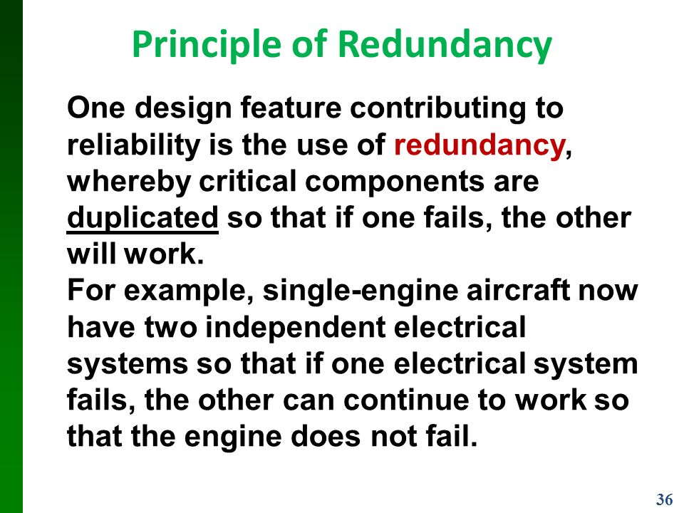 36 Principle of Redundancy One design feature contributing to reliability is the use of redundancy, whereby critical components are duplicated so that if one fails, the other will work.