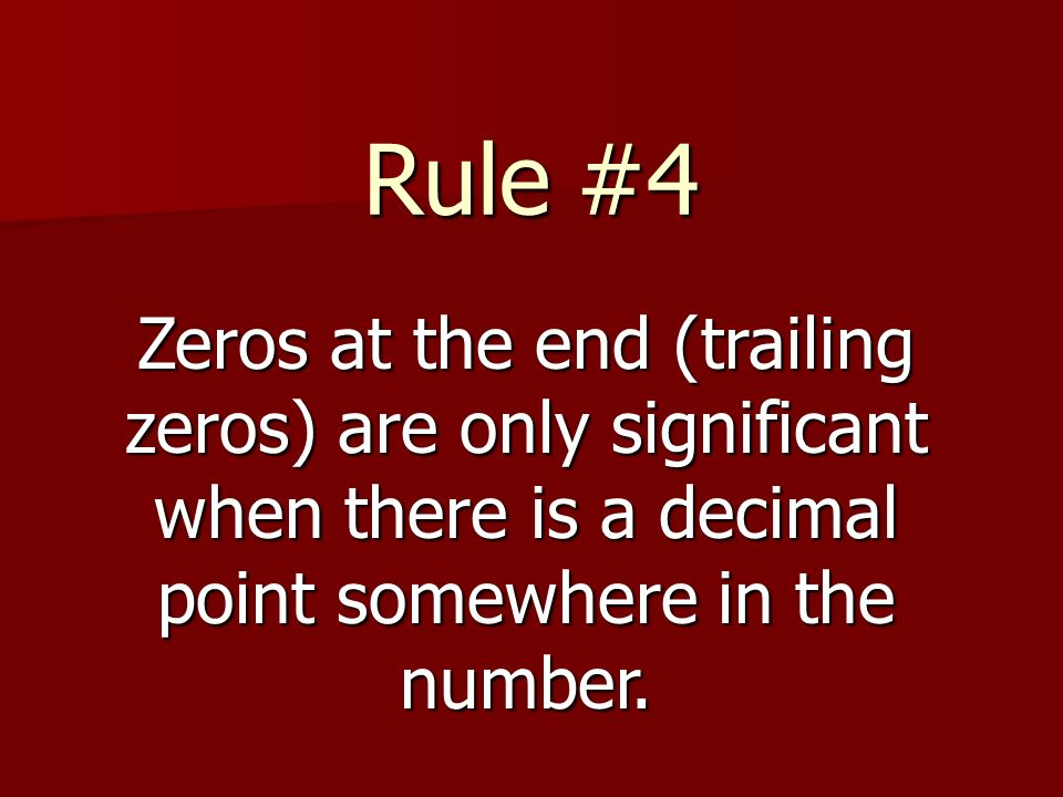 Rule #4 Zeros at the end (trailing zeros) are only significant when there is a decimal point somewhere in the number.