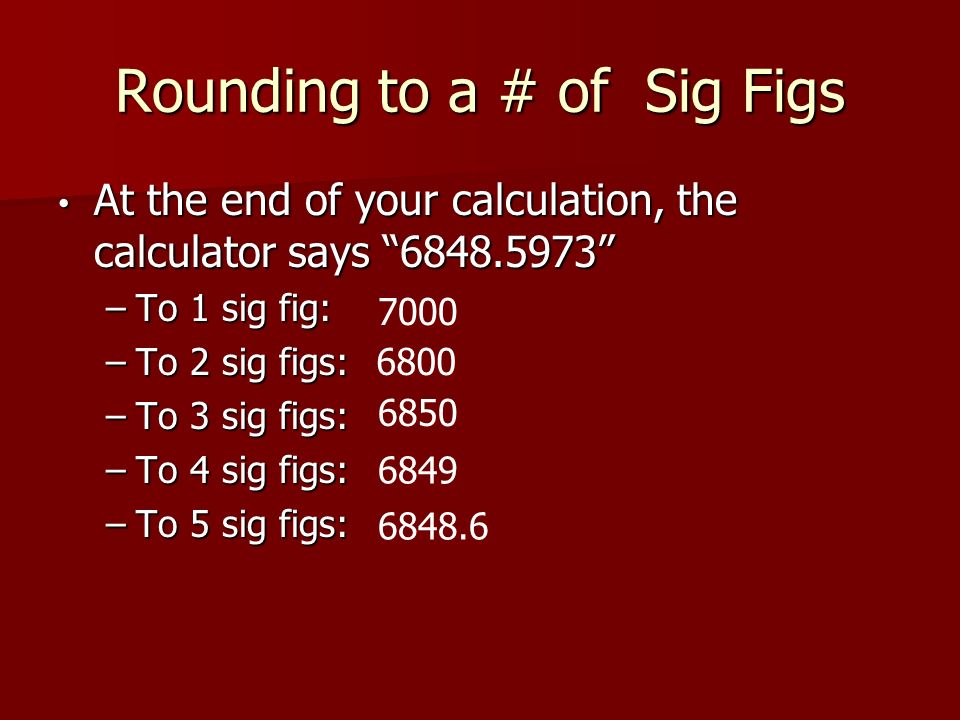 Rounding to a # of Sig Figs At the end of your calculation, the calculator says At the end of your calculation, the calculator says –To 1 sig fig: –To 2 sig figs: –To 3 sig figs: –To 4 sig figs: –To 5 sig figs: