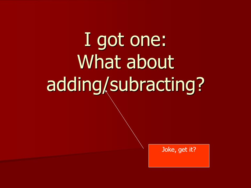 I got one: What about adding/subracting Joke, get it
