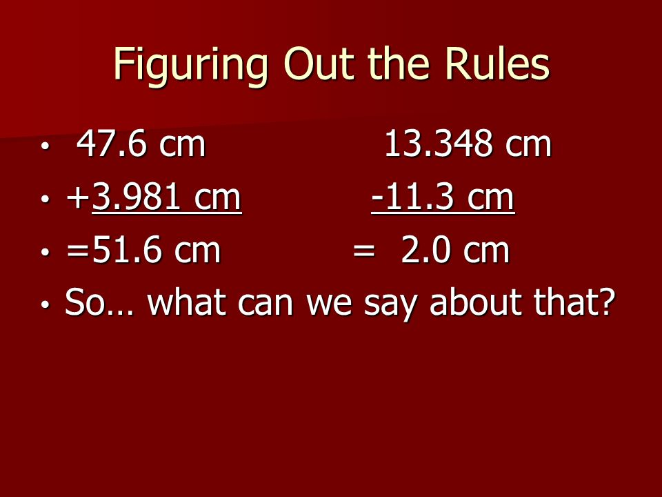 Figuring Out the Rules 47.6 cm cm 47.6 cm cm cm-11.3 cm cm-11.3 cm =51.6 cm = 2.0 cm =51.6 cm = 2.0 cm So… what can we say about that.
