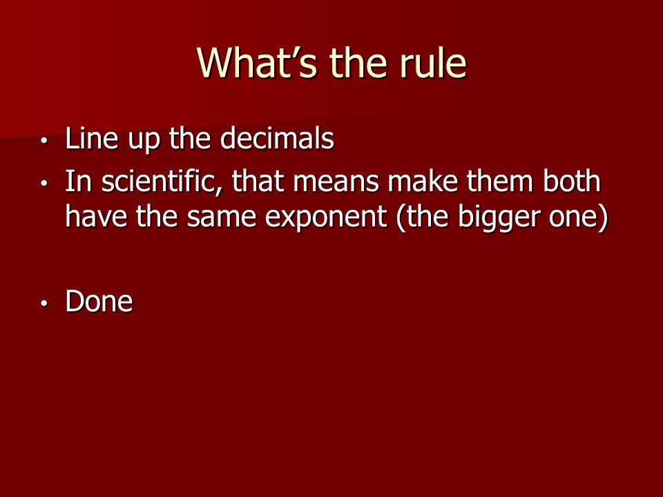What's the rule Line up the decimals Line up the decimals In scientific, that means make them both have the same exponent (the bigger one) In scientific, that means make them both have the same exponent (the bigger one) Done Done