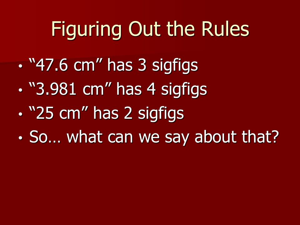 Figuring Out the Rules 47.6 cm has 3 sigfigs 47.6 cm has 3 sigfigs cm has 4 sigfigs cm has 4 sigfigs 25 cm has 2 sigfigs 25 cm has 2 sigfigs So… what can we say about that.