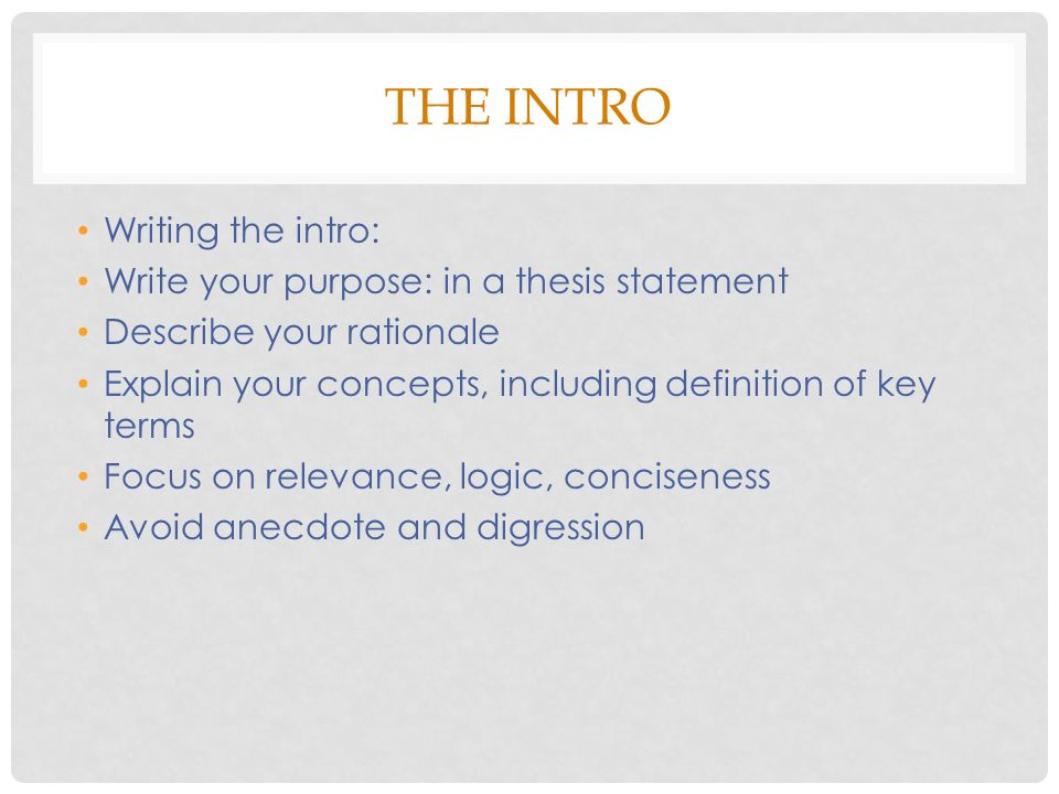 THE INTRO Writing the intro: Write your purpose: in a thesis statement Describe your rationale Explain your concepts, including definition of key terms Focus on relevance, logic, conciseness Avoid anecdote and digression