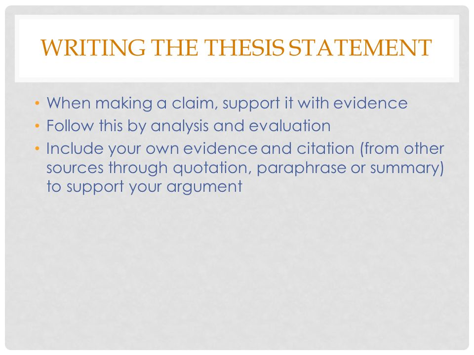 WRITING THE THESIS STATEMENT When making a claim, support it with evidence Follow this by analysis and evaluation Include your own evidence and citation (from other sources through quotation, paraphrase or summary) to support your argument