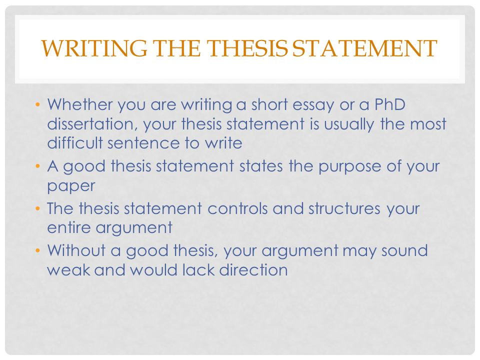 WRITING THE THESIS STATEMENT Whether you are writing a short essay or a PhD dissertation, your thesis statement is usually the most difficult sentence to write A good thesis statement states the purpose of your paper The thesis statement controls and structures your entire argument Without a good thesis, your argument may sound weak and would lack direction