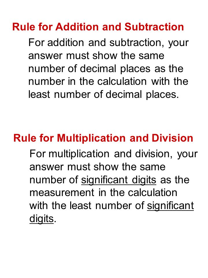 Rule for Multiplication and Division For multiplication and division, your answer must show the same number of significant digits as the measurement in the calculation with the least number of significant digits.