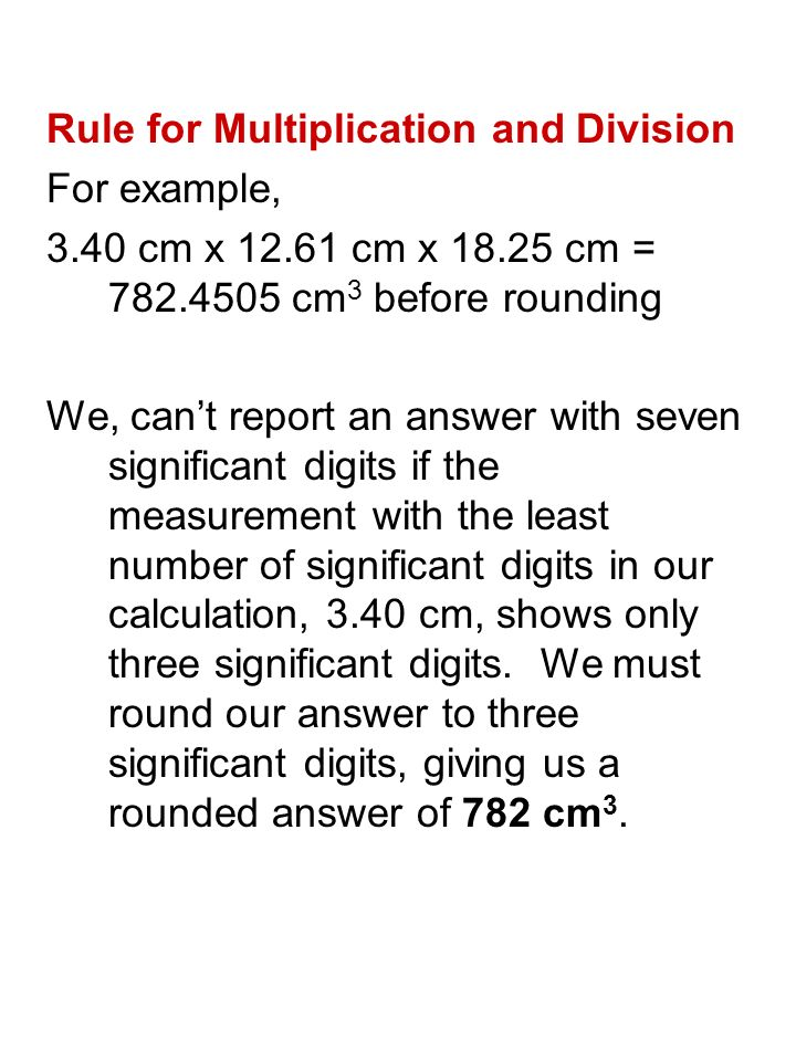 Rule for Multiplication and Division For example, 3.40 cm x cm x cm = cm 3 before rounding We, can't report an answer with seven significant digits if the measurement with the least number of significant digits in our calculation, 3.40 cm, shows only three significant digits.