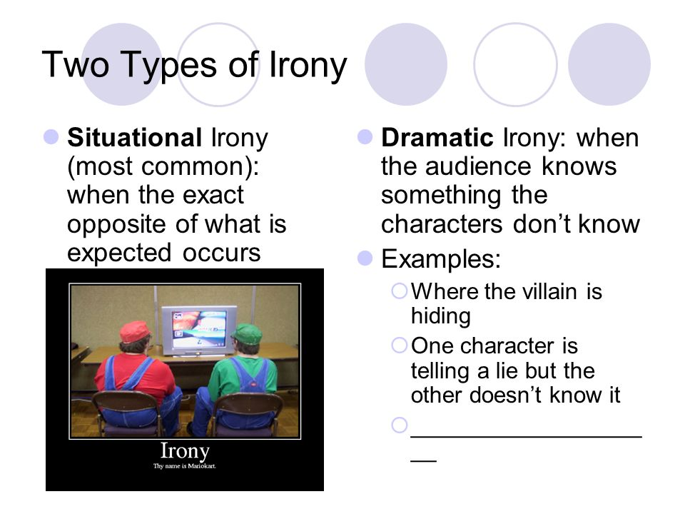 Two Types of Irony Situational Irony (most common): when the exact opposite of what is expected occurs Dramatic Irony: when the audience knows something the characters don't know Examples:  Where the villain is hiding  One character is telling a lie but the other doesn't know it  __________________ __