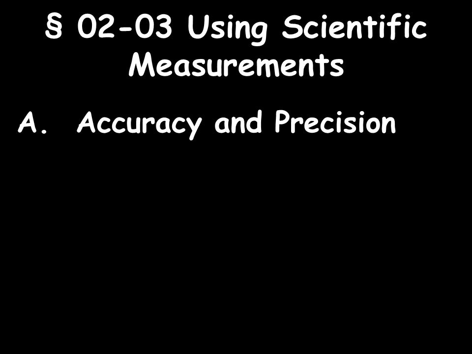 1 § Using Scientific Measurements A. Accuracy and Precision