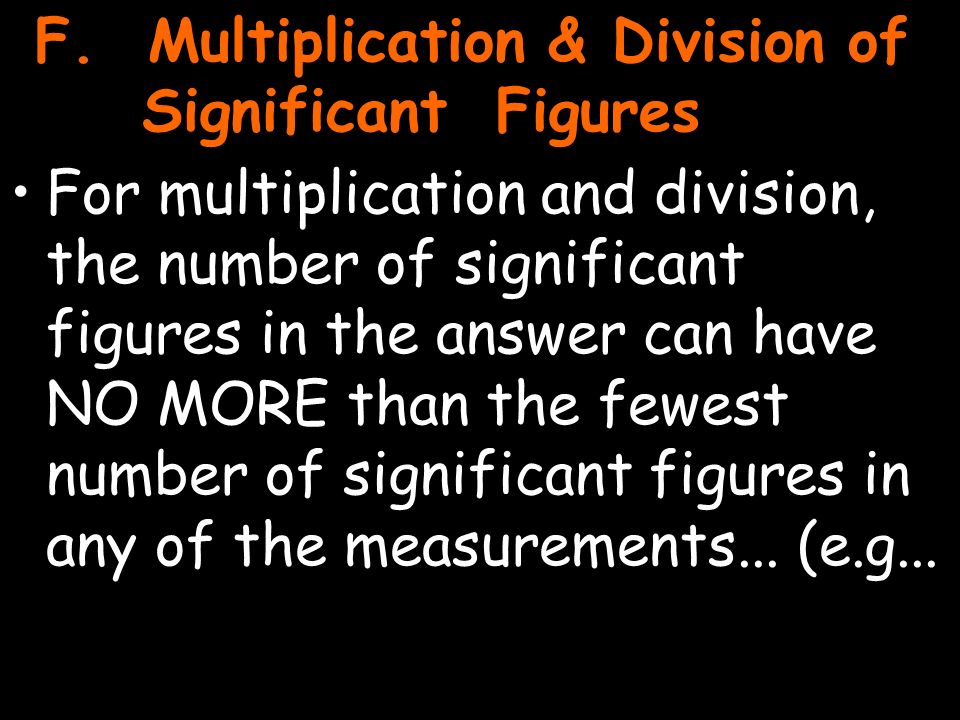 25 For multiplication and division, the number of significant figures in the answer can have NO MORE than the fewest number of significant figures in any of the measurements...
