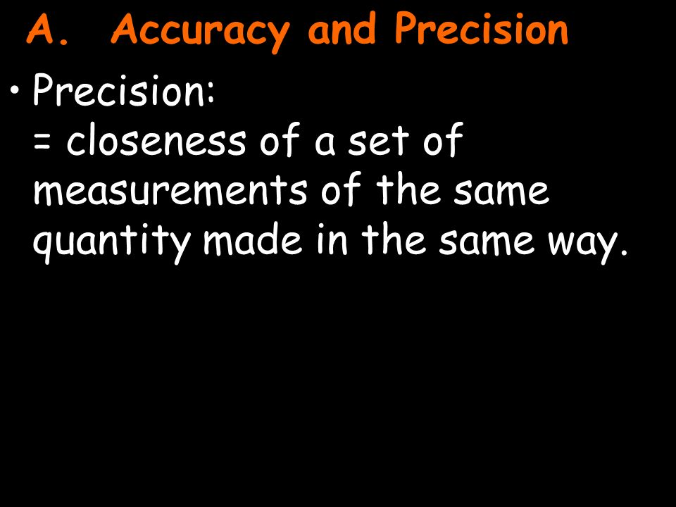 3 Precision: = closeness of a set of measurements of the same quantity made in the same way.