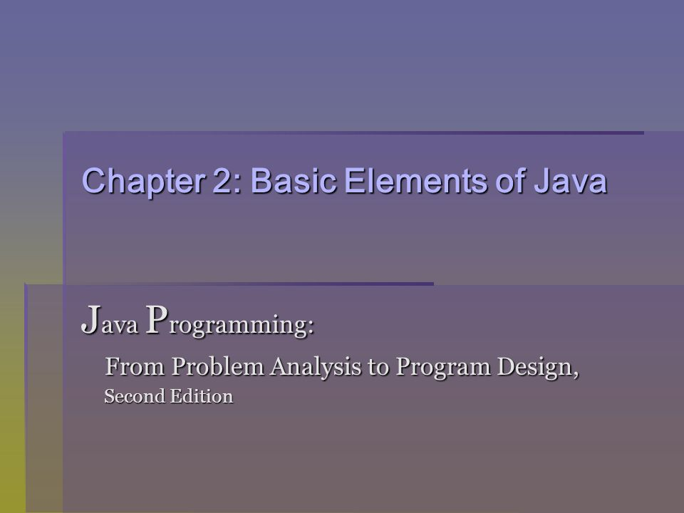 Chapter 2: Basic Elements of Java J ava P rogramming: From Problem Analysis to Program Design, From Problem Analysis to Program Design, Second Edition Second Edition