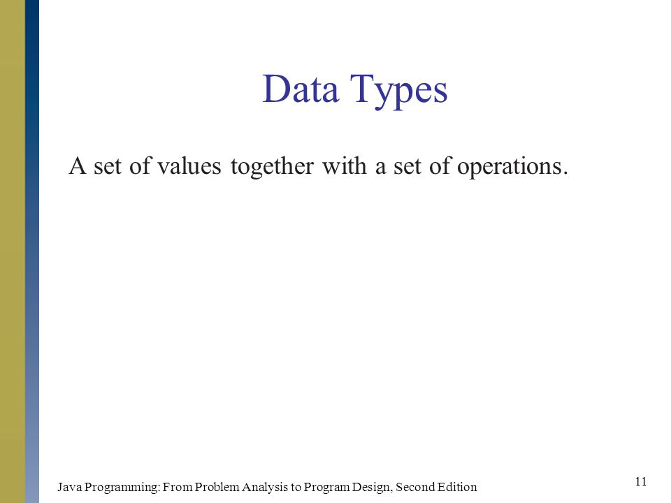 Java Programming: From Problem Analysis to Program Design, Second Edition 11 Data Types A set of values together with a set of operations.