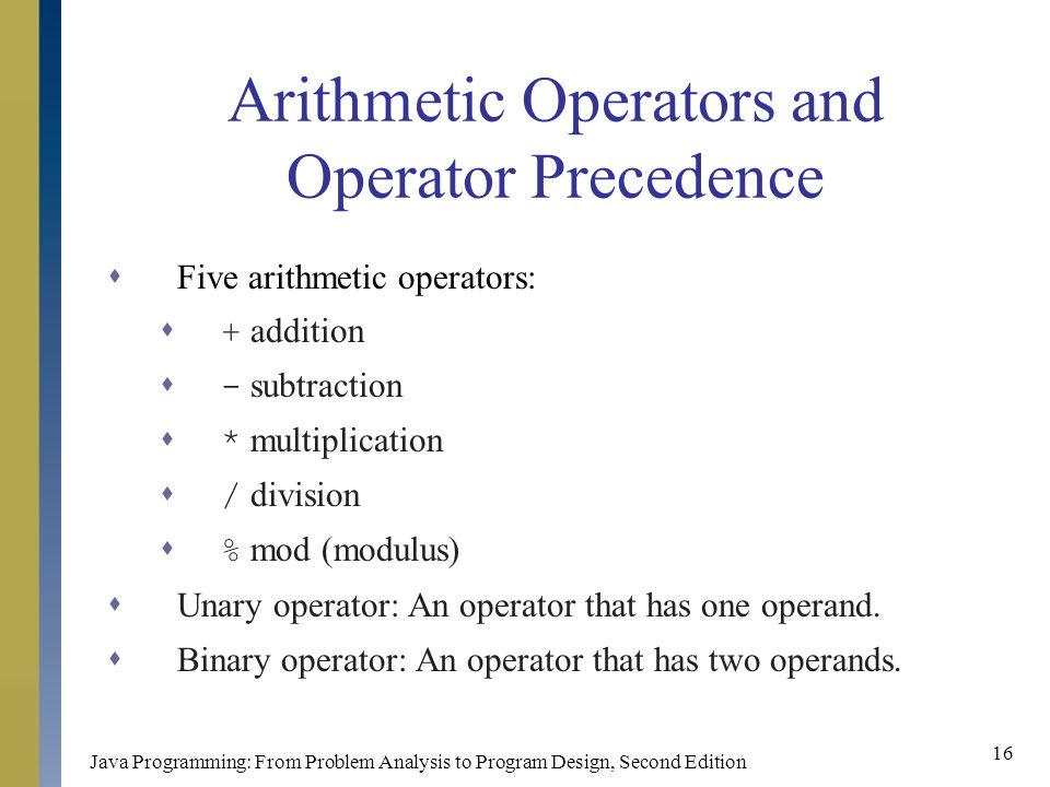Java Programming: From Problem Analysis to Program Design, Second Edition 16 Arithmetic Operators and Operator Precedence  Five arithmetic operators:  + addition  - subtraction  * multiplication  / division  % mod (modulus)  Unary operator: An operator that has one operand.