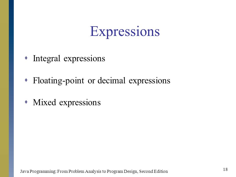 Java Programming: From Problem Analysis to Program Design, Second Edition 18 Expressions  Integral expressions  Floating-point or decimal expressions  Mixed expressions