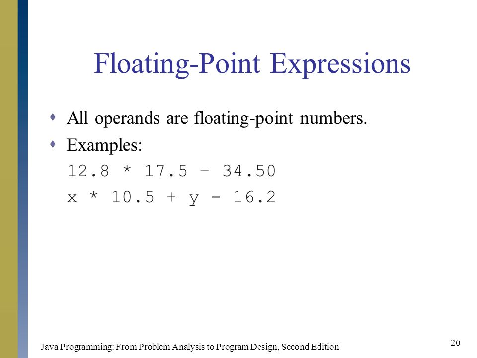 Java Programming: From Problem Analysis to Program Design, Second Edition 20 Floating-Point Expressions  All operands are floating-point numbers.