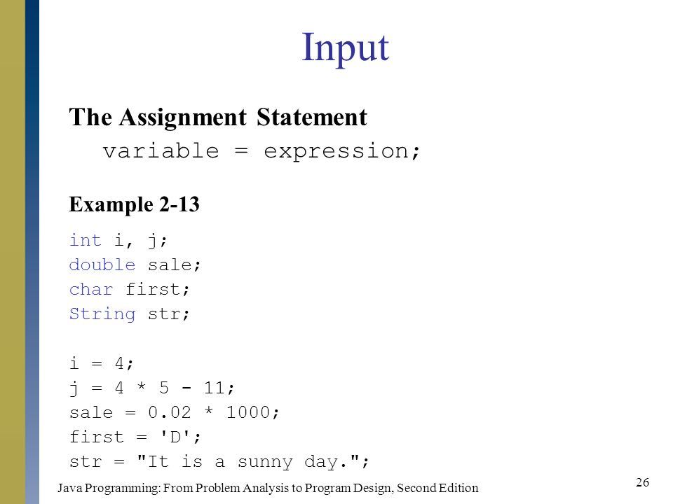 Java Programming: From Problem Analysis to Program Design, Second Edition 26 Input The Assignment Statement variable = expression; Example 2-13 int i, j; double sale; char first; String str; i = 4; j = 4 * ; sale = 0.02 * 1000; first = D ; str = It is a sunny day. ;