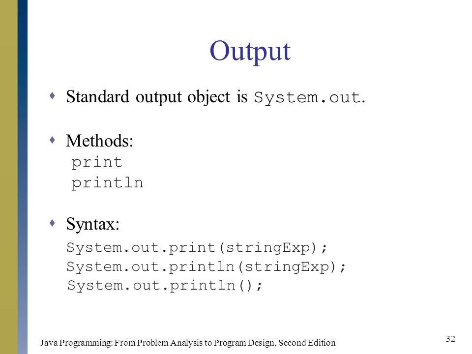 Java Programming: From Problem Analysis to Program Design, Second Edition 32 Output  Standard output object is System.out.
