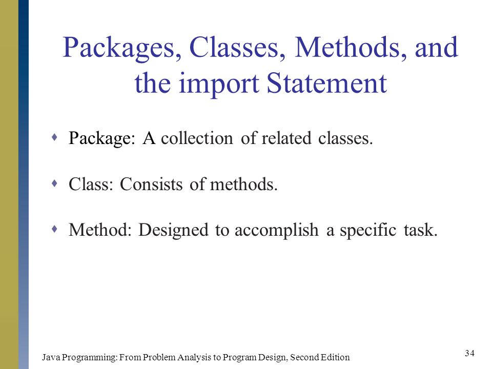 Java Programming: From Problem Analysis to Program Design, Second Edition 34 Packages, Classes, Methods, and the import Statement  Package: A collection of related classes.