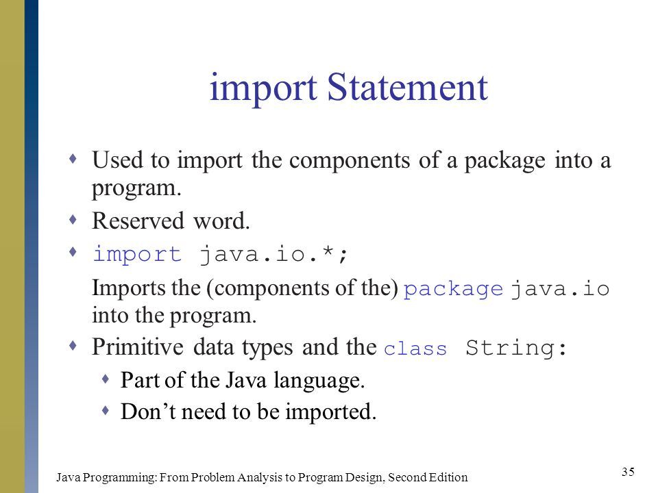 Java Programming: From Problem Analysis to Program Design, Second Edition 35 import Statement  Used to import the components of a package into a program.