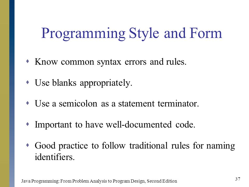 Java Programming: From Problem Analysis to Program Design, Second Edition 37 Programming Style and Form  Know common syntax errors and rules.