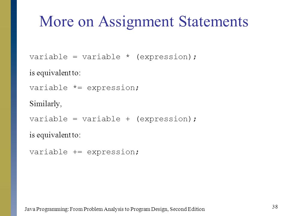 Java Programming: From Problem Analysis to Program Design, Second Edition 38 More on Assignment Statements variable = variable * (expression); is equivalent to: variable *= expression; Similarly, variable = variable + (expression); is equivalent to: variable += expression;
