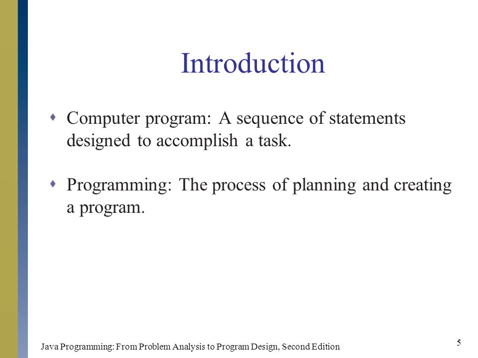 Java Programming: From Problem Analysis to Program Design, Second Edition 5 Introduction  Computer program: A sequence of statements designed to accomplish a task.