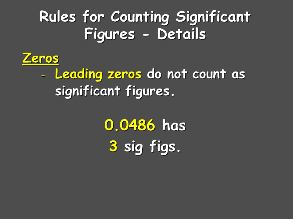 Rules for Counting Significant Figures - Details Zeros - Leading zeros do not count as significant figures.