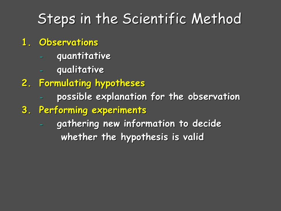 Steps in the Scientific Method 1.Observations - quantitative - qualitative 2.Formulating hypotheses - possible explanation for the observation 3.Performing experiments - gathering new information to decide whether the hypothesis is valid whether the hypothesis is valid