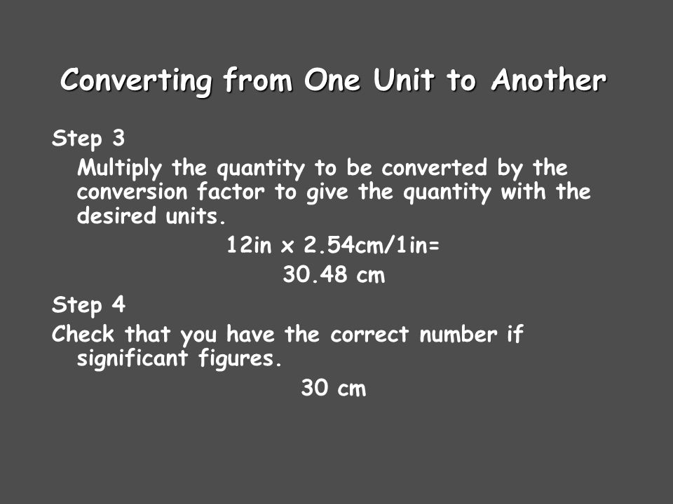 Converting from One Unit to Another Step 3 Multiply the quantity to be converted by the conversion factor to give the quantity with the desired units.