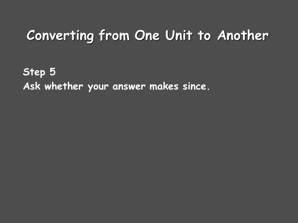 Converting from One Unit to Another Step 5 Ask whether your answer makes since.
