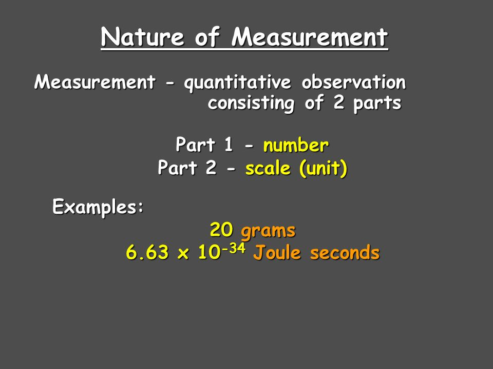 Nature of Measurement Part 1 - number Part 2 - scale (unit) Examples: 20 grams 6.63 x Joule seconds Measurement - quantitative observation consisting of 2 parts consisting of 2 parts