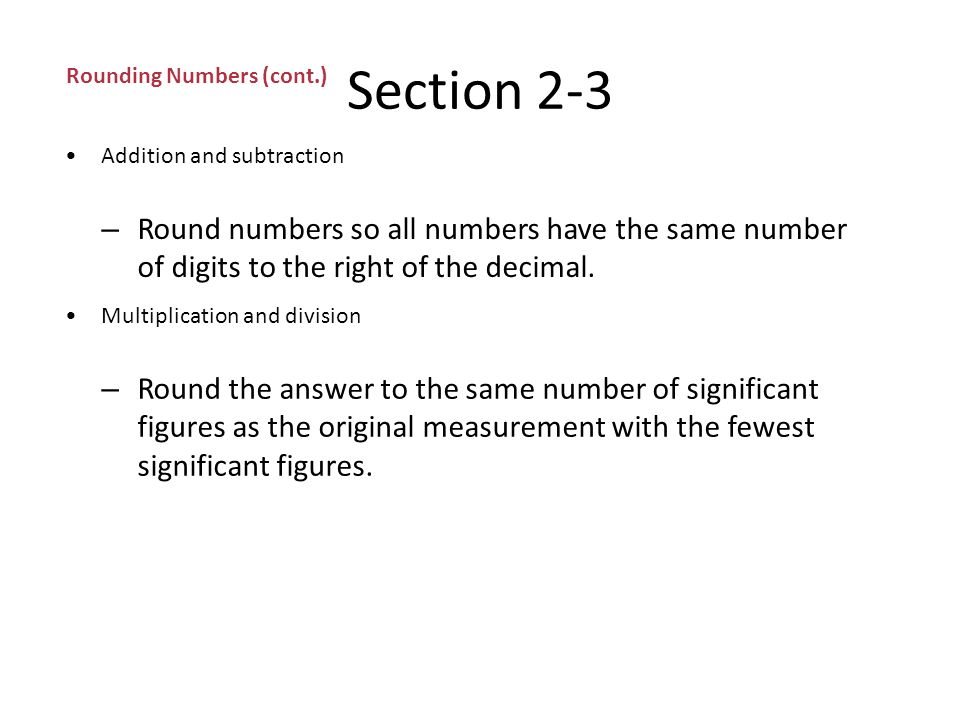 Section 2-3 Rounding Numbers (cont.) Rules for rounding (cont.) – Rule 4: If the digits to the right of the last significant figure are a 5 followed by a 0 or no other number at all, look at the last significant figure.