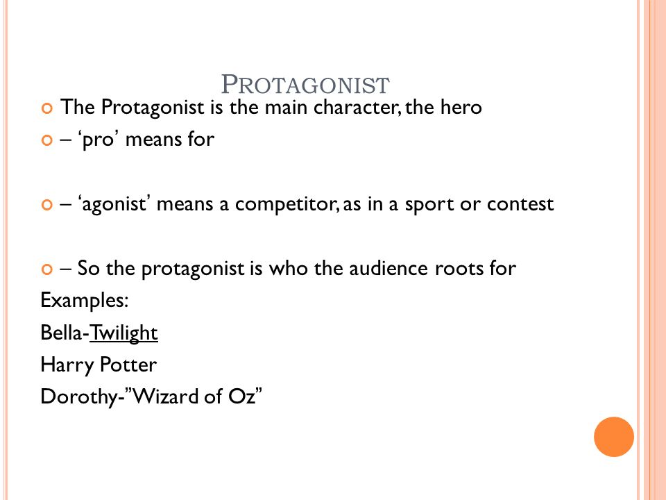 P ROTAGONIST The Protagonist is the main character, the hero – 'pro' means for – 'agonist' means a competitor, as in a sport or contest – So the protagonist is who the audience roots for Examples: Bella-Twilight Harry Potter Dorothy- Wizard of Oz