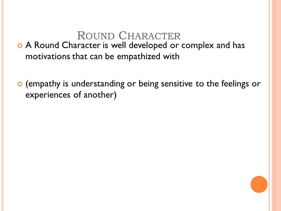 R OUND C HARACTER A Round Character is well developed or complex and has motivations that can be empathized with (empathy is understanding or being sensitive to the feelings or experiences of another)