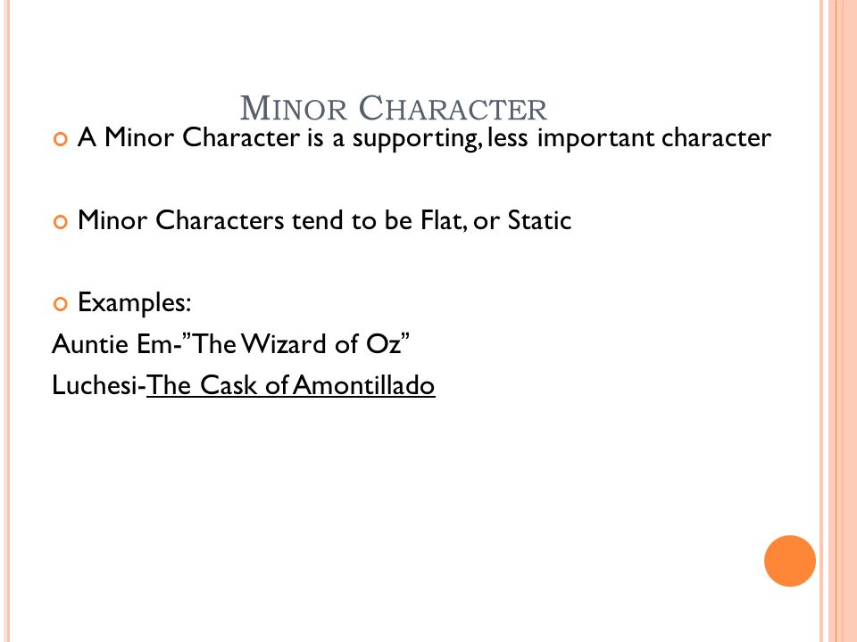 M INOR C HARACTER A Minor Character is a supporting, less important character Minor Characters tend to be Flat, or Static Examples: Auntie Em- The Wizard of Oz Luchesi-The Cask of Amontillado