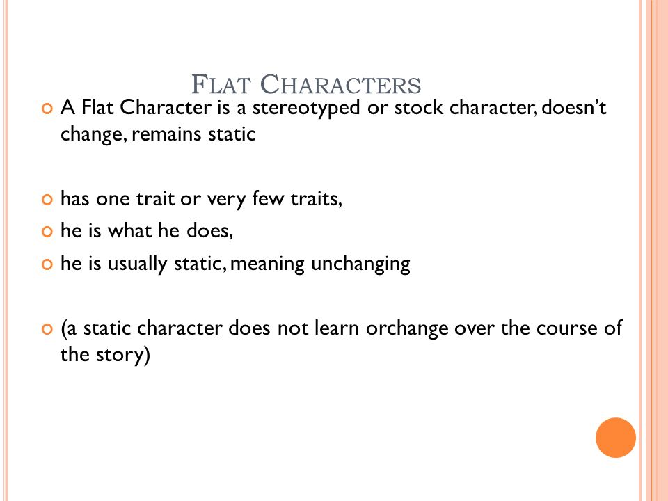 F LAT C HARACTERS A Flat Character is a stereotyped or stock character, doesn't change, remains static has one trait or very few traits, he is what he does, he is usually static, meaning unchanging (a static character does not learn orchange over the course of the story)